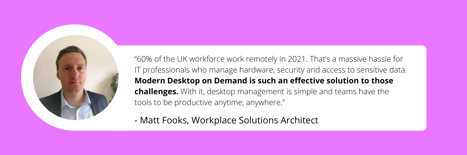 """""""60% of the UK workforce work remotely in 2021. That's a massive hassle for IT professionals who manage hardware, security and access to sensitive dat"""